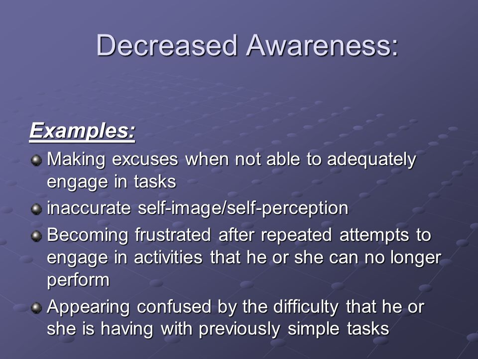 Decreased Awareness: Examples:
