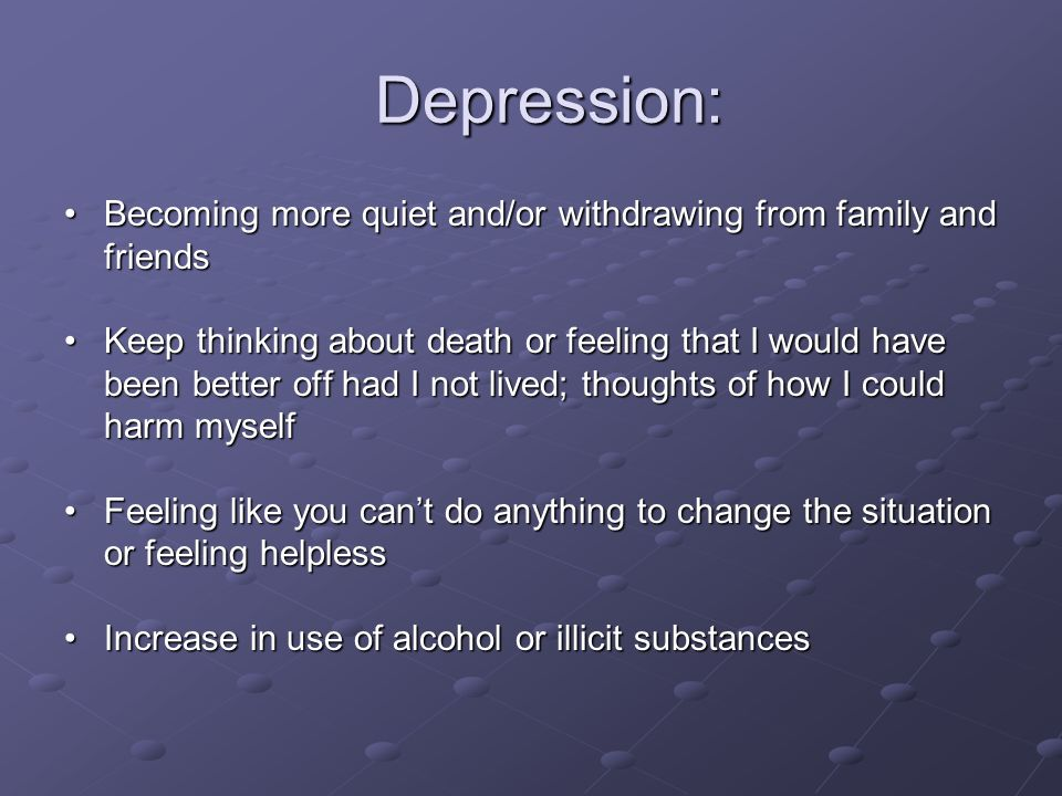 Depression: Becoming more quiet and/or withdrawing from family and friends.