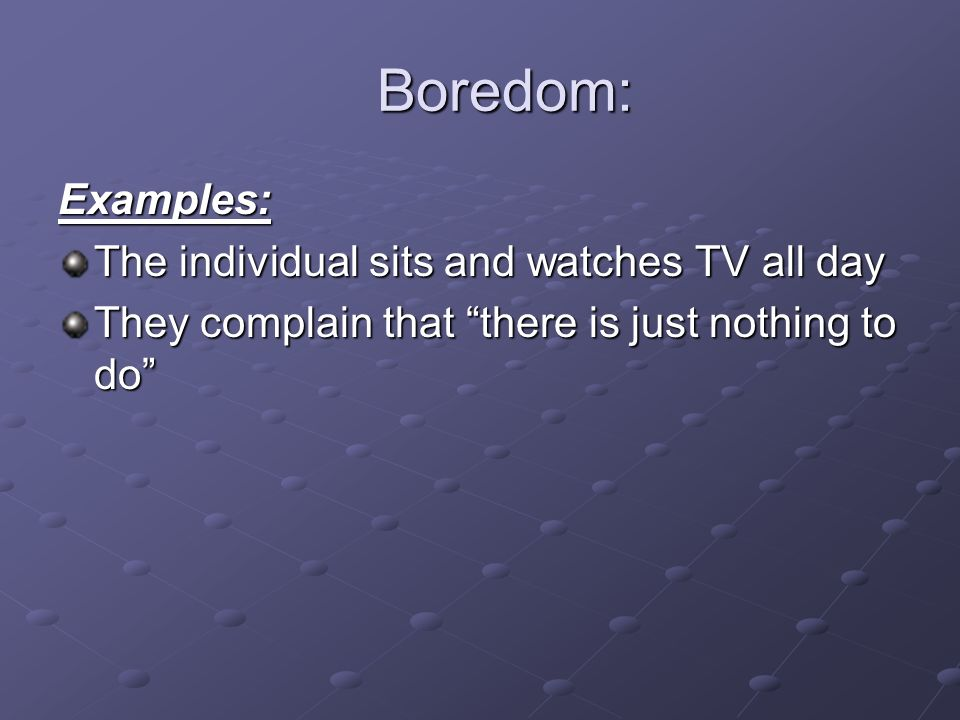 Boredom: Examples: The individual sits and watches TV all day