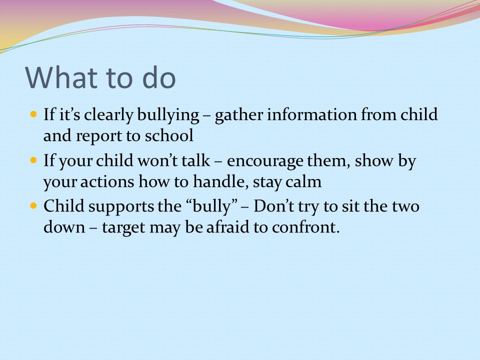 What to do If it's clearly bullying – gather information from child and report to school.