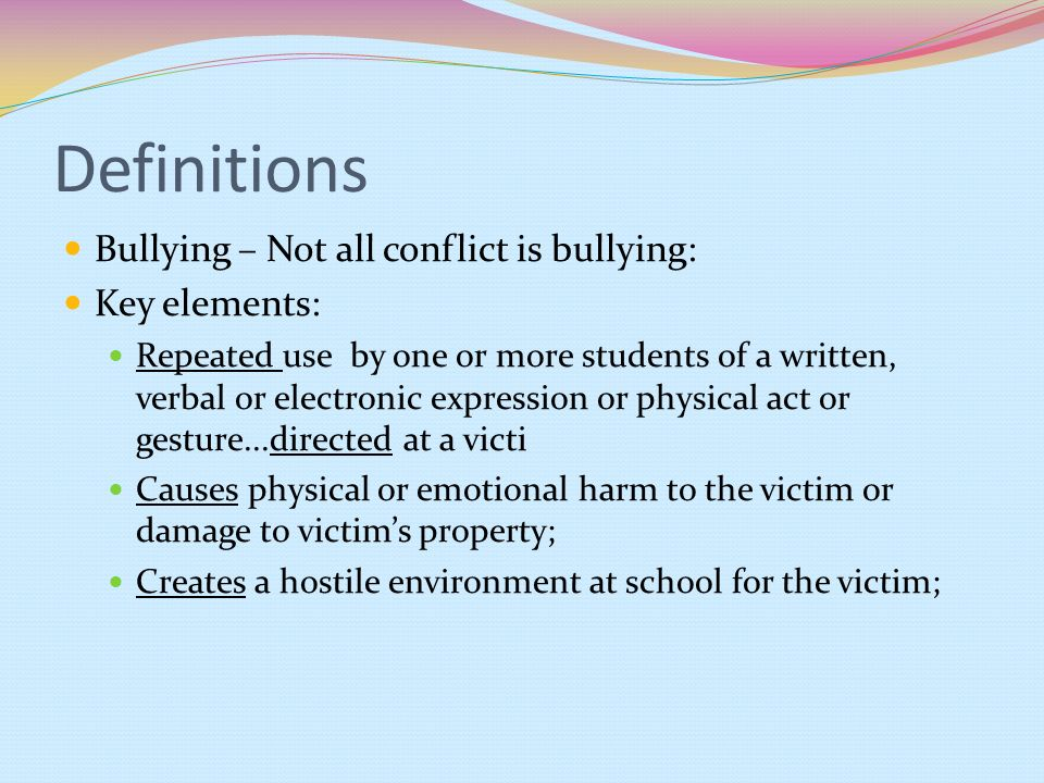 Definitions Bullying – Not all conflict is bullying: Key elements: