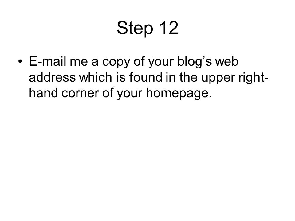 Step 12  me a copy of your blog's web address which is found in the upper right-hand corner of your homepage.