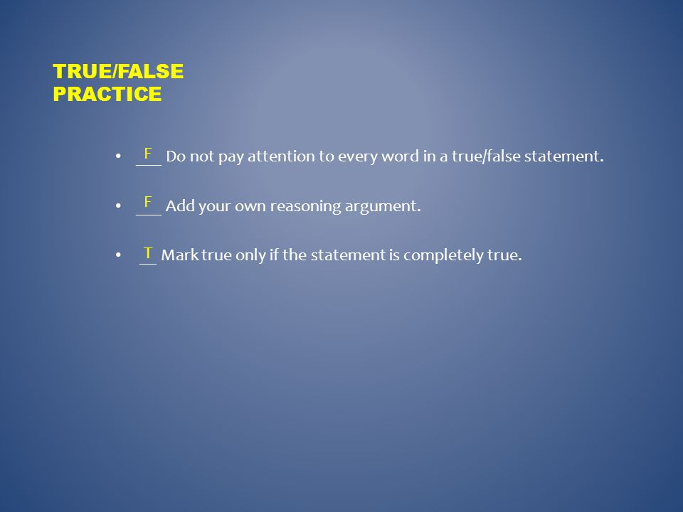 True/False practice ___ Do not pay attention to every word in a true/false statement. ___ Add your own reasoning argument.