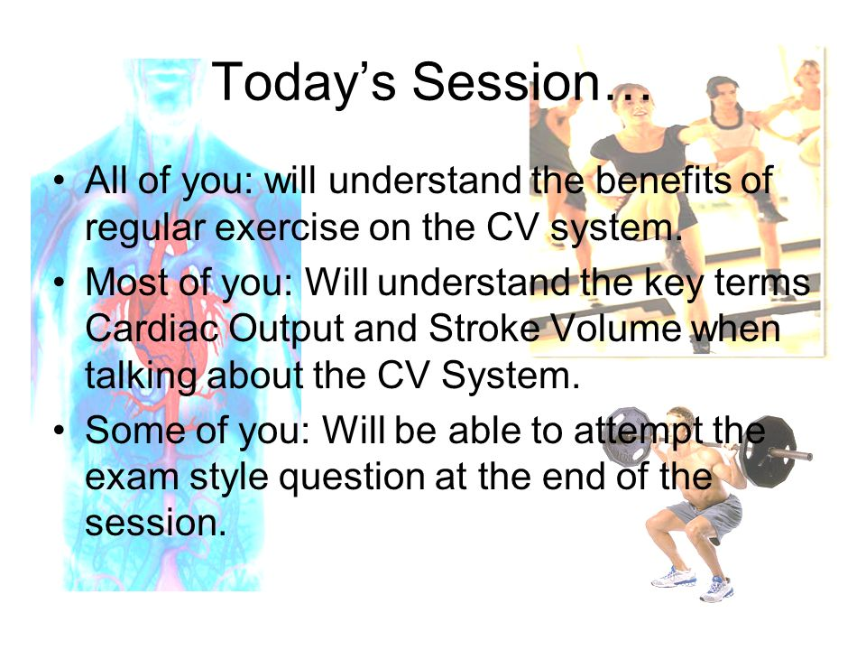 Today's Session… All of you: will understand the benefits of regular exercise on the CV system.