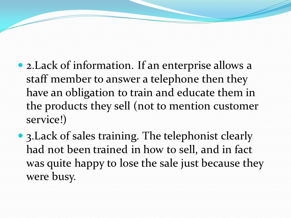 2.Lack of information. If an enterprise allows a staff member to answer a telephone then they have an obligation to train and educate them in the products they sell (not to mention customer service!)