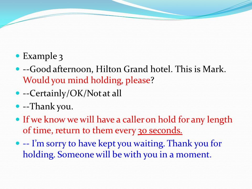 Example 3 --Good afternoon, Hilton Grand hotel. This is Mark. Would you mind holding, please --Certainly/OK/Not at all.