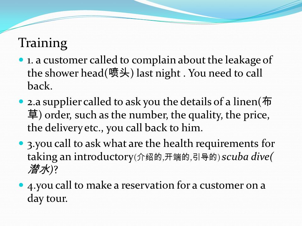 Training 1. a customer called to complain about the leakage of the shower head(喷头) last night . You need to call back.