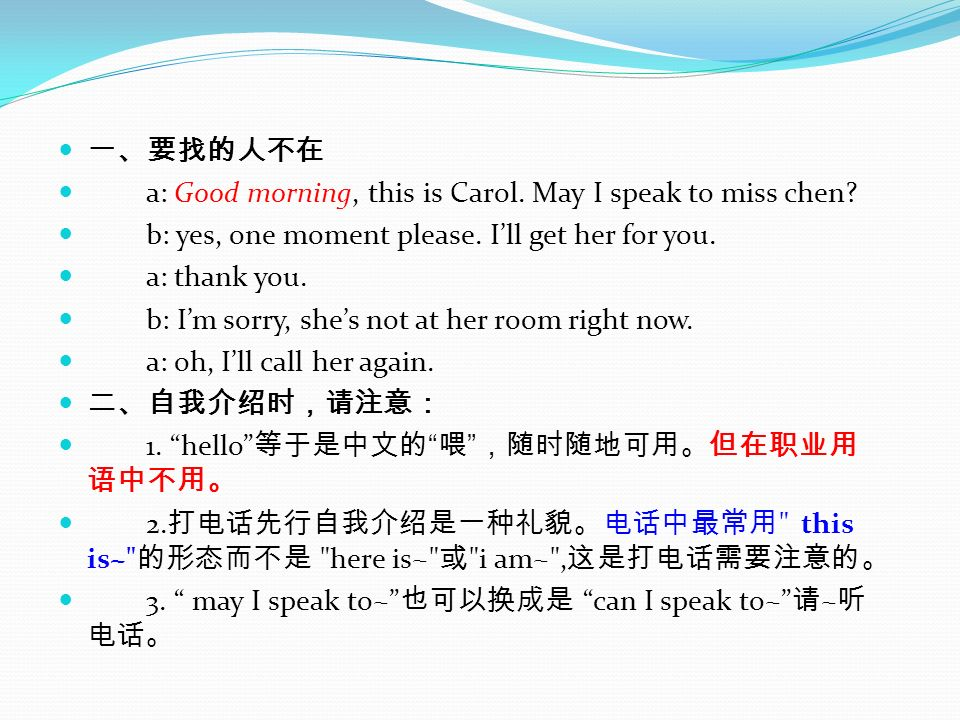 一、要找的人不在 a: Good morning, this is Carol. May I speak to miss chen b: yes, one moment please. I'll get her for you.