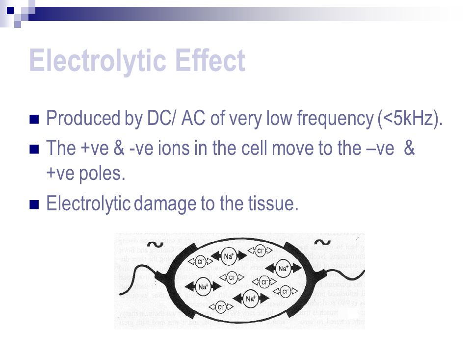 Electrolytic Effect Produced by DC/ AC of very low frequency (<5kHz). The +ve & -ve ions in the cell move to the –ve & +ve poles.