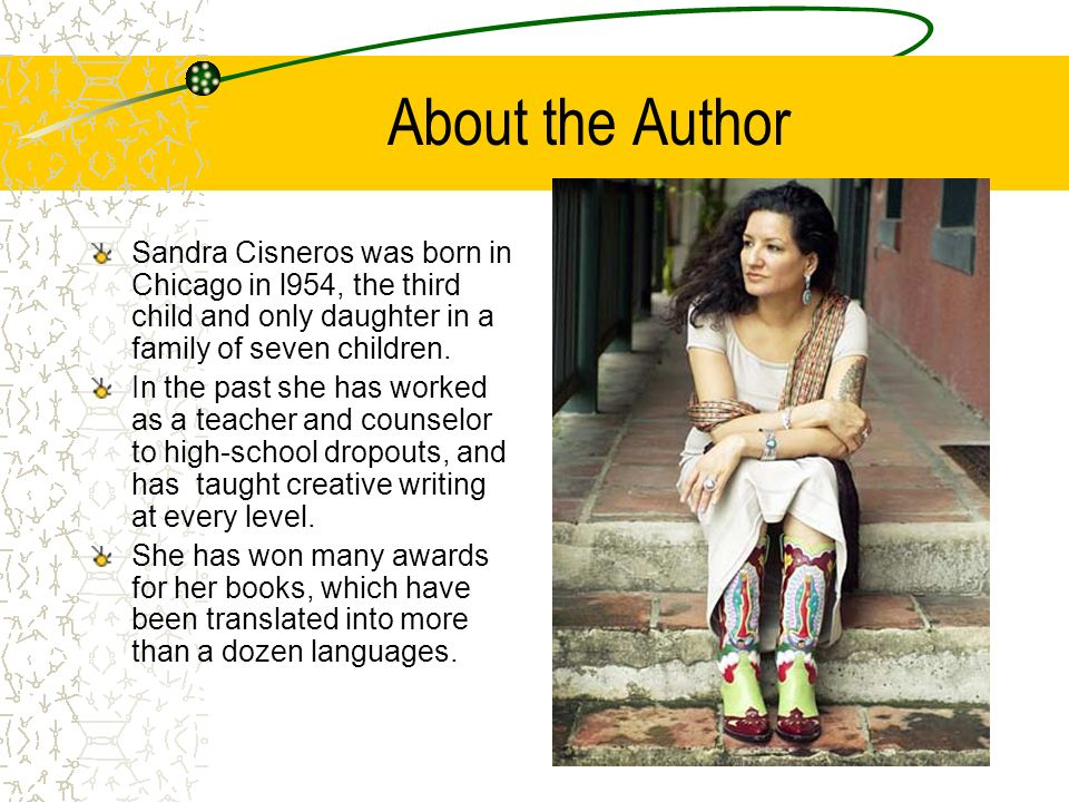 About the Author Sandra Cisneros was born in Chicago in l954, the third child and only daughter in a family of seven children.