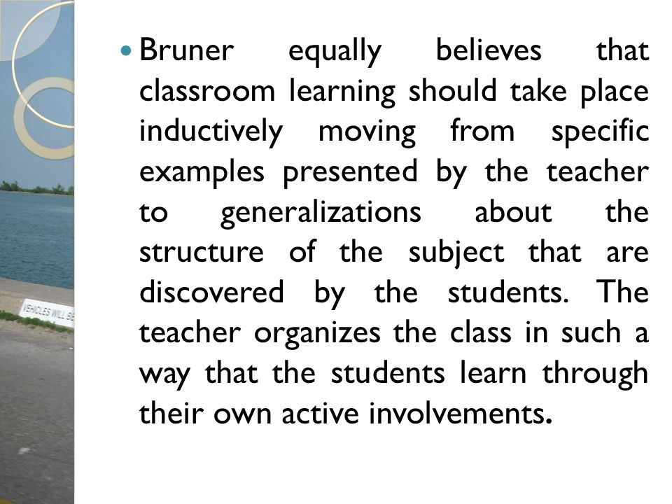 Bruner equally believes that classroom learning should take place inductively moving from specific examples presented by the teacher to generalizations about the structure of the subject that are discovered by the students.