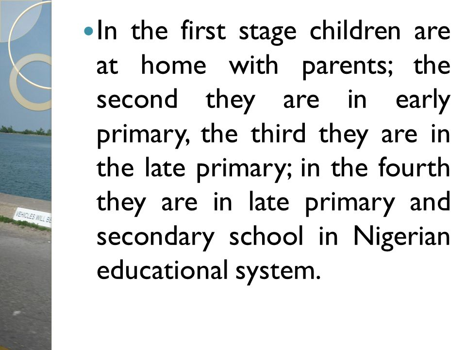 In the first stage children are at home with parents; the second they are in early primary, the third they are in the late primary; in the fourth they are in late primary and secondary school in Nigerian educational system.
