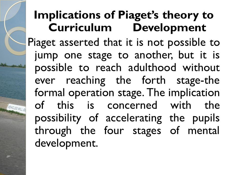 Implications of Piaget's theory to Curriculum Development Piaget asserted that it is not possible to jump one stage to another, but it is possible to reach adulthood without ever reaching the forth stage-the formal operation stage.