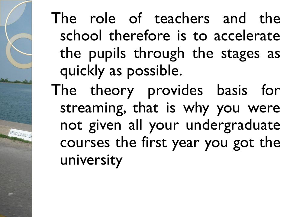 The role of teachers and the school therefore is to accelerate the pupils through the stages as quickly as possible.