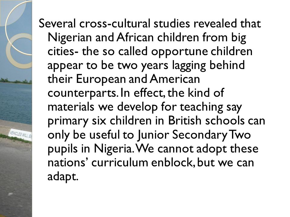 Several cross-cultural studies revealed that Nigerian and African children from big cities- the so called opportune children appear to be two years lagging behind their European and American counterparts.