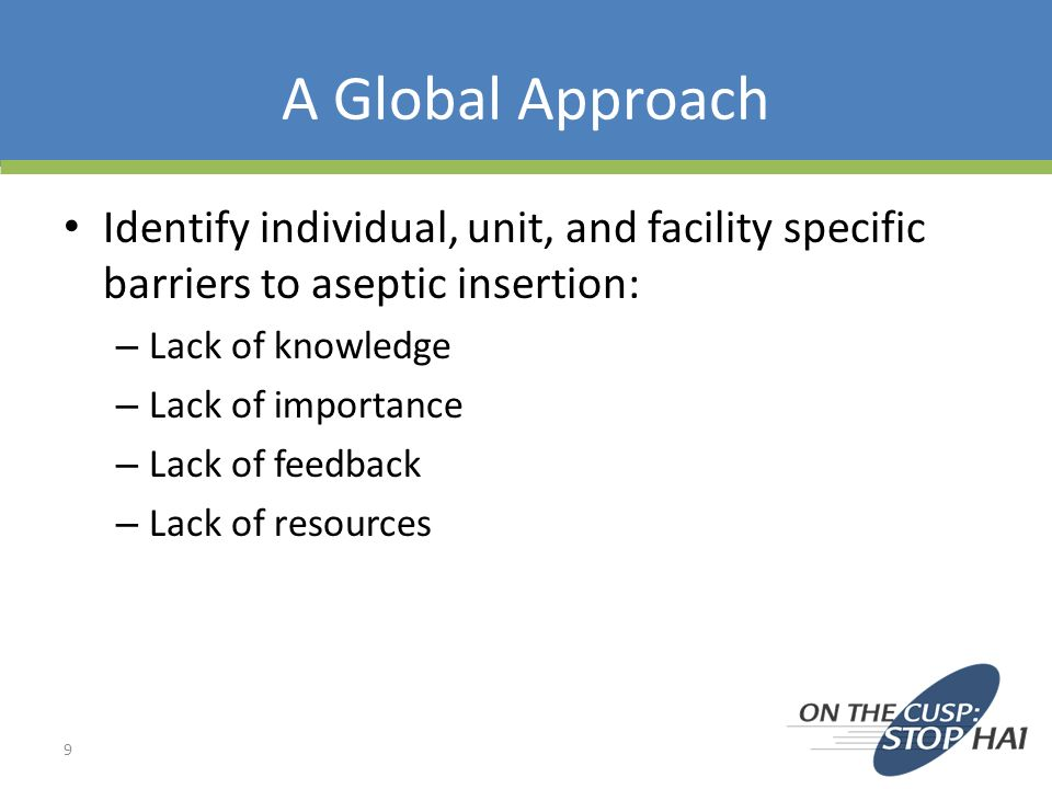 A Global Approach Identify individual, unit, and facility specific barriers to aseptic insertion: Lack of knowledge.