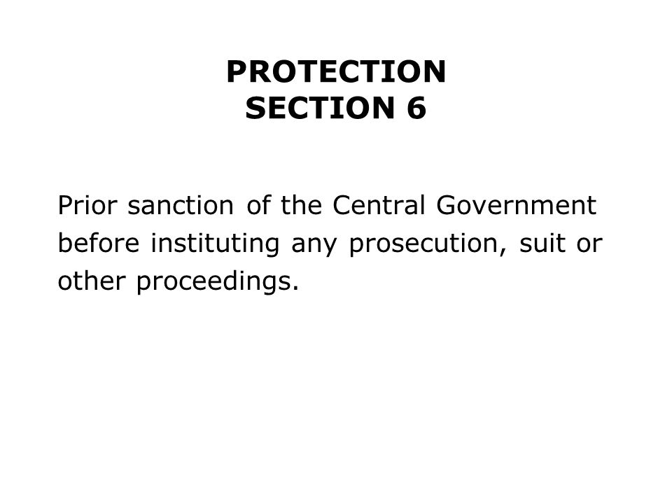 PROTECTION SECTION 6 Prior sanction of the Central Government