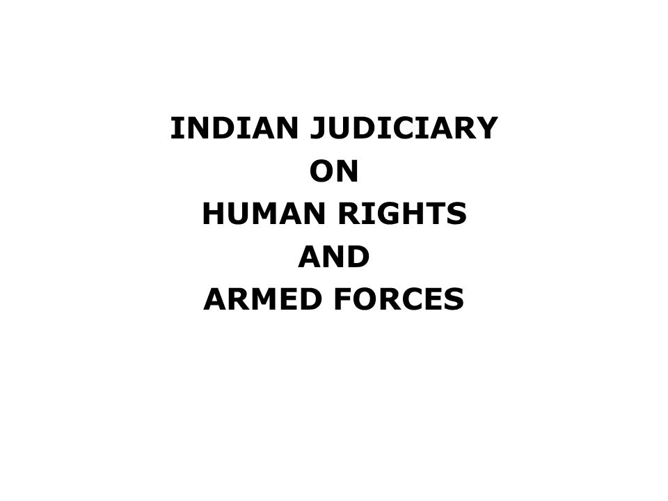 INDIAN JUDICIARY ON HUMAN RIGHTS AND ARMED FORCES