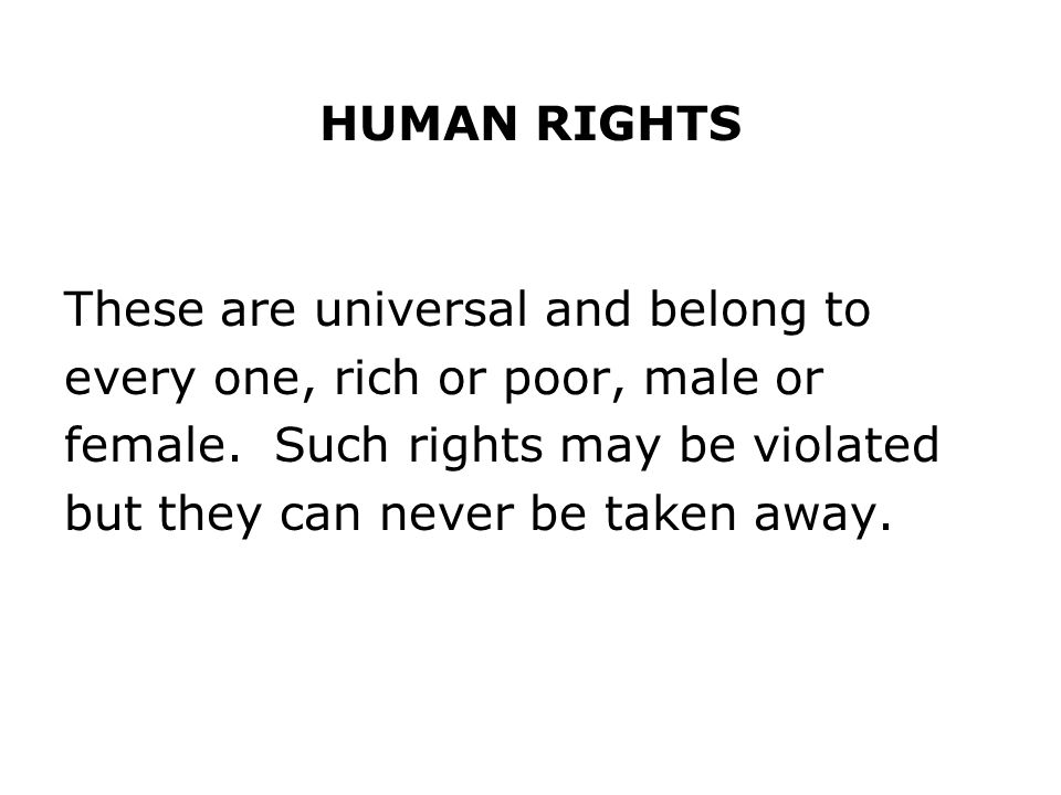 HUMAN RIGHTS These are universal and belong to. every one, rich or poor, male or. female. Such rights may be violated.