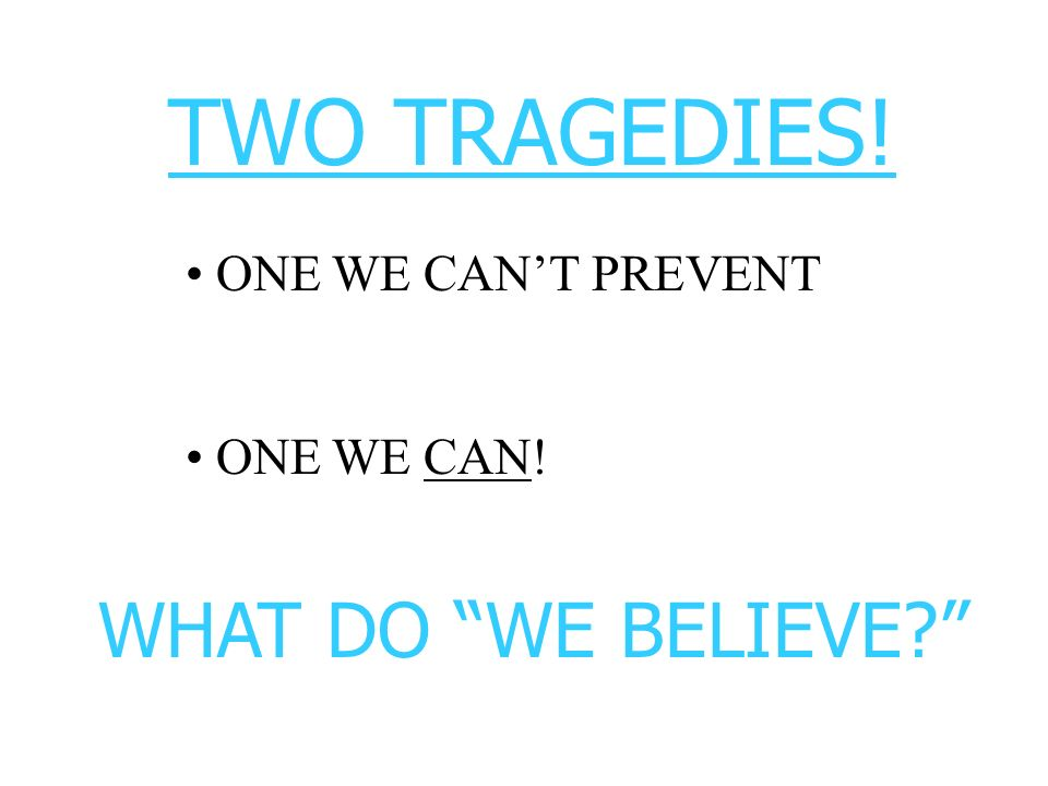 TWO TRAGEDIES! ONE WE CAN'T PREVENT ONE WE CAN! WHAT DO WE BELIEVE