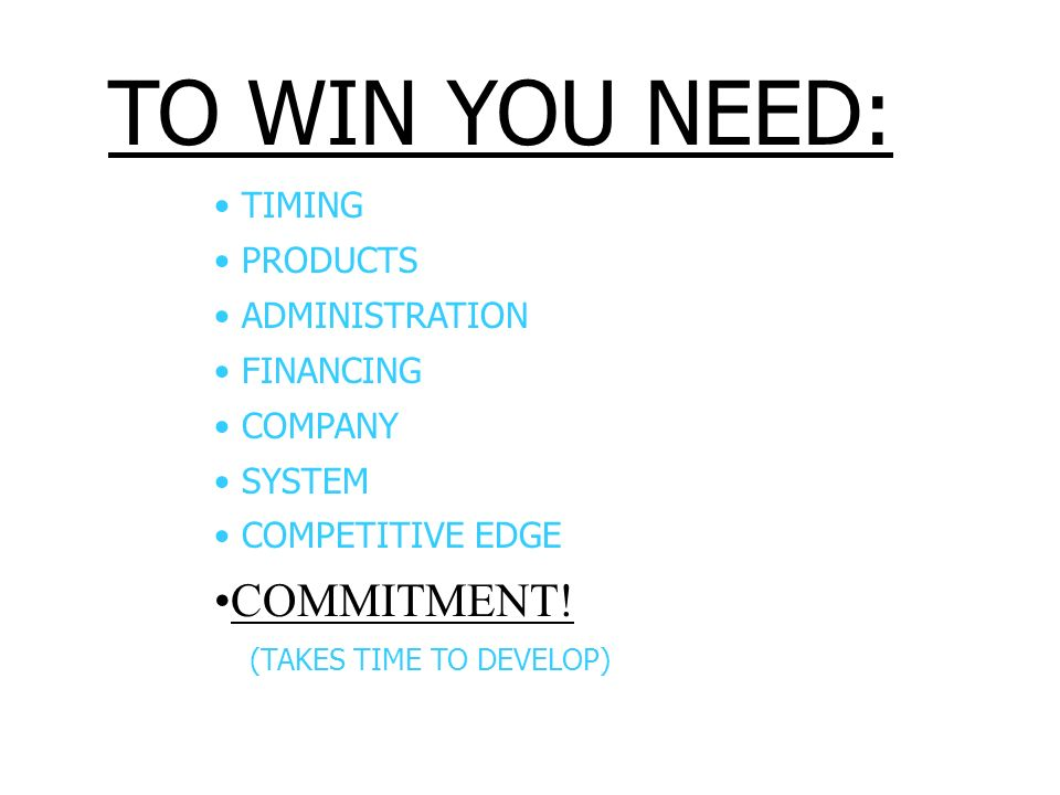 TO WIN YOU NEED: COMMITMENT! TIMING PRODUCTS ADMINISTRATION FINANCING