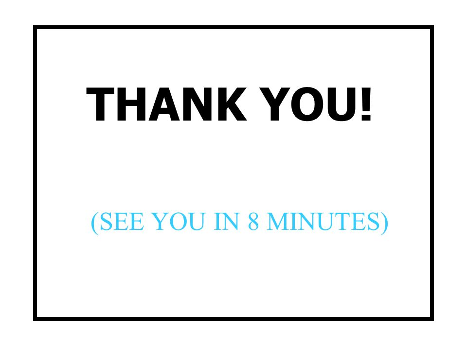 THANK YOU! (SEE YOU IN 8 MINUTES)