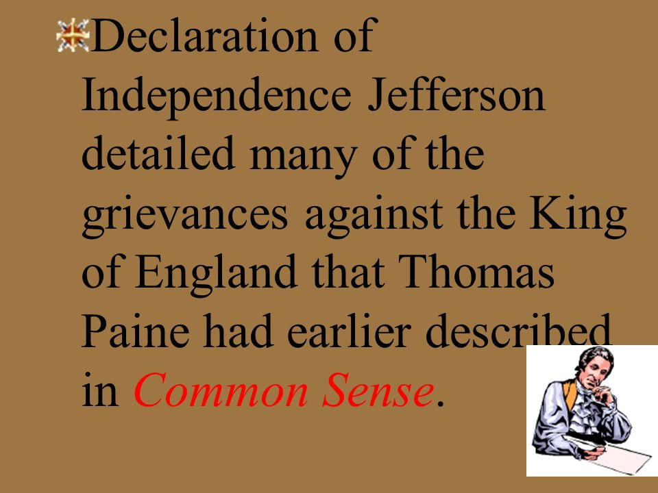 Declaration of Independence Jefferson detailed many of the grievances against the King of England that Thomas Paine had earlier described in Common Sense.