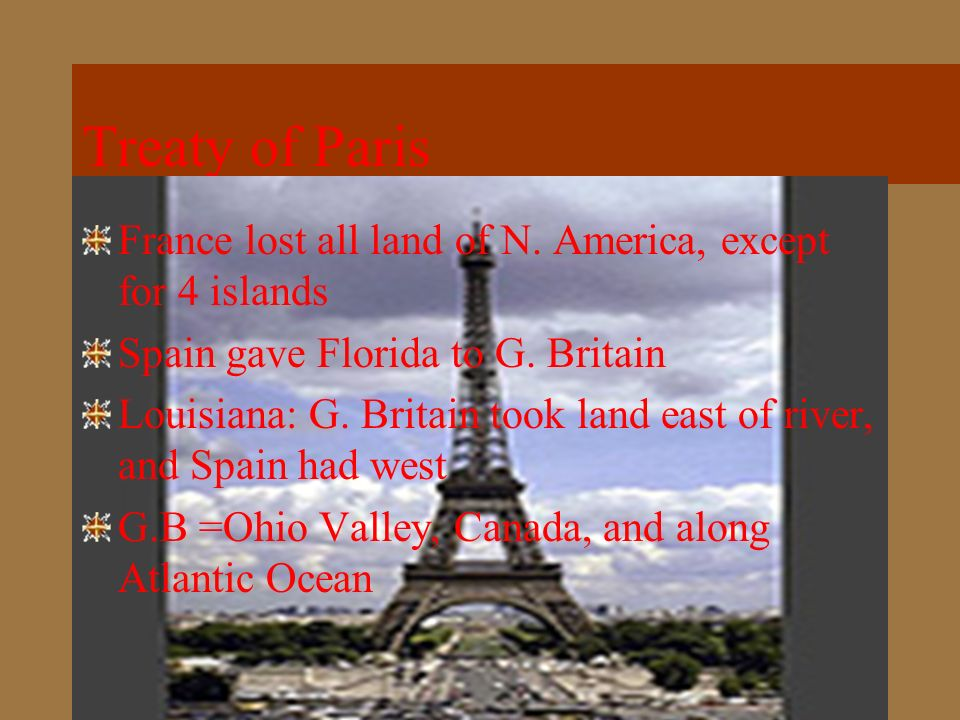 Treaty of Paris France lost all land of N. America, except for 4 islands. Spain gave Florida to G. Britain.