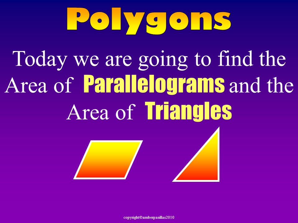 Polygons Today we are going to find the Area of Parallelograms and the Area of Triangles