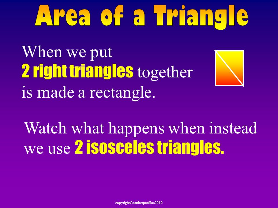 When we put 2 right triangles together is made a rectangle.