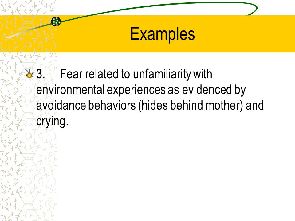 Examples 3. Fear related to unfamiliarity with environmental experiences as evidenced by avoidance behaviors (hides behind mother) and crying.