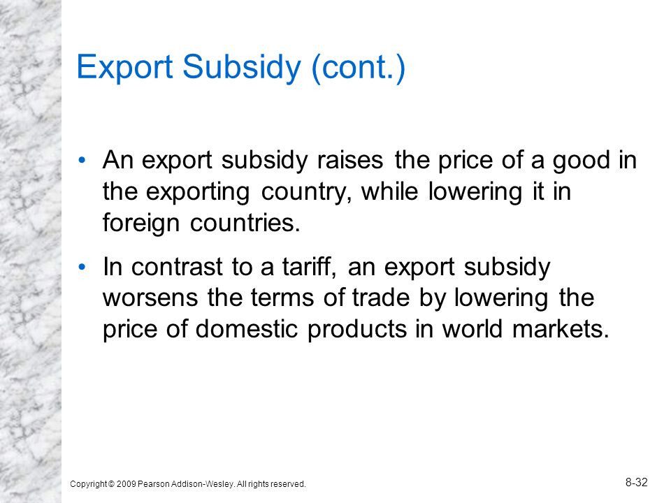 Export Subsidy (cont.) An export subsidy raises the price of a good in the exporting country, while lowering it in foreign countries.