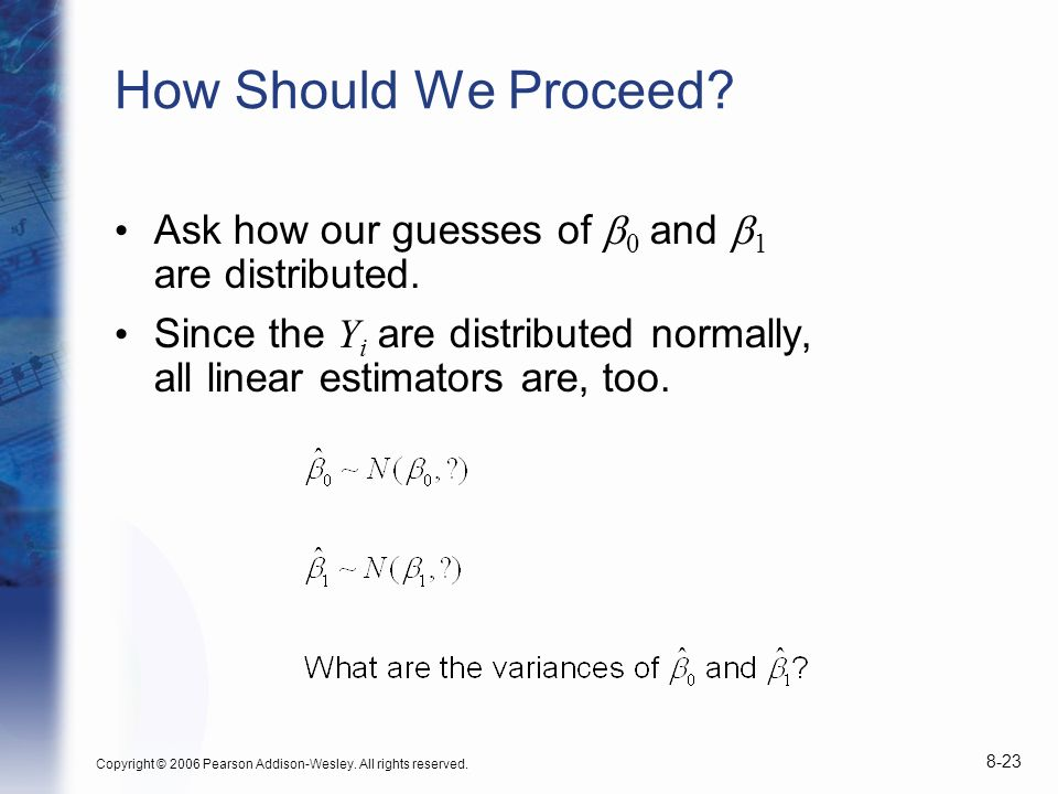 How Should We Proceed Ask how our guesses of b0 and b1 are distributed. Since the Yi are distributed normally, all linear estimators are, too.