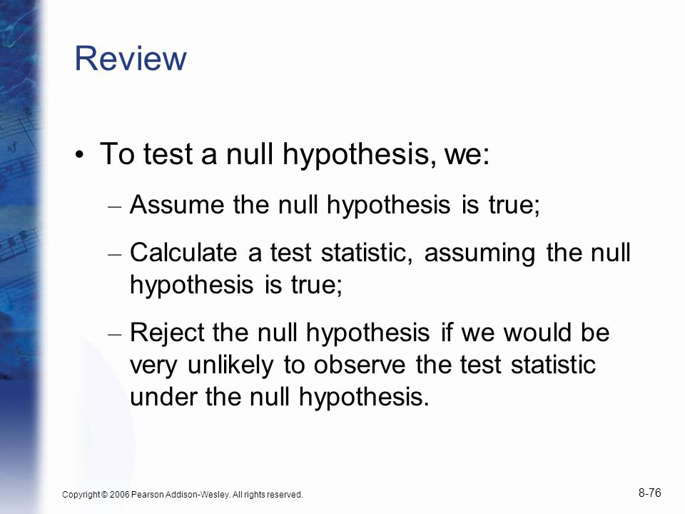 Review To test a null hypothesis, we: