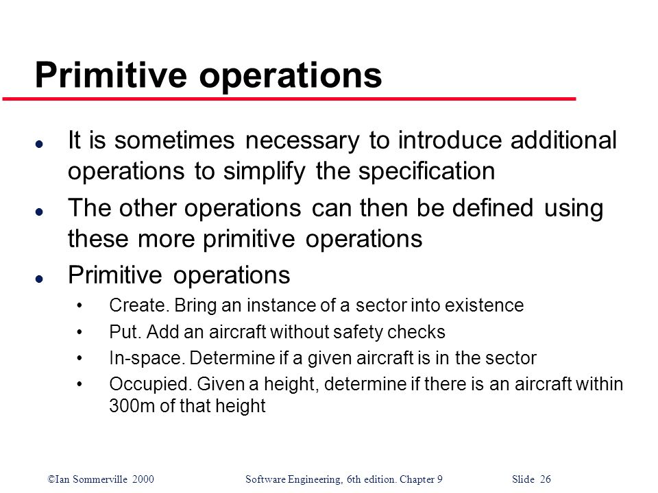 Primitive operations It is sometimes necessary to introduce additional operations to simplify the specification.