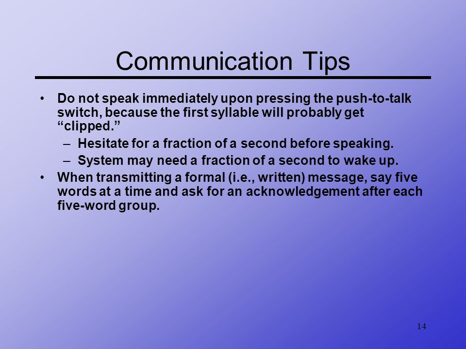 Communication Tips Do not speak immediately upon pressing the push-to-talk switch, because the first syllable will probably get clipped.