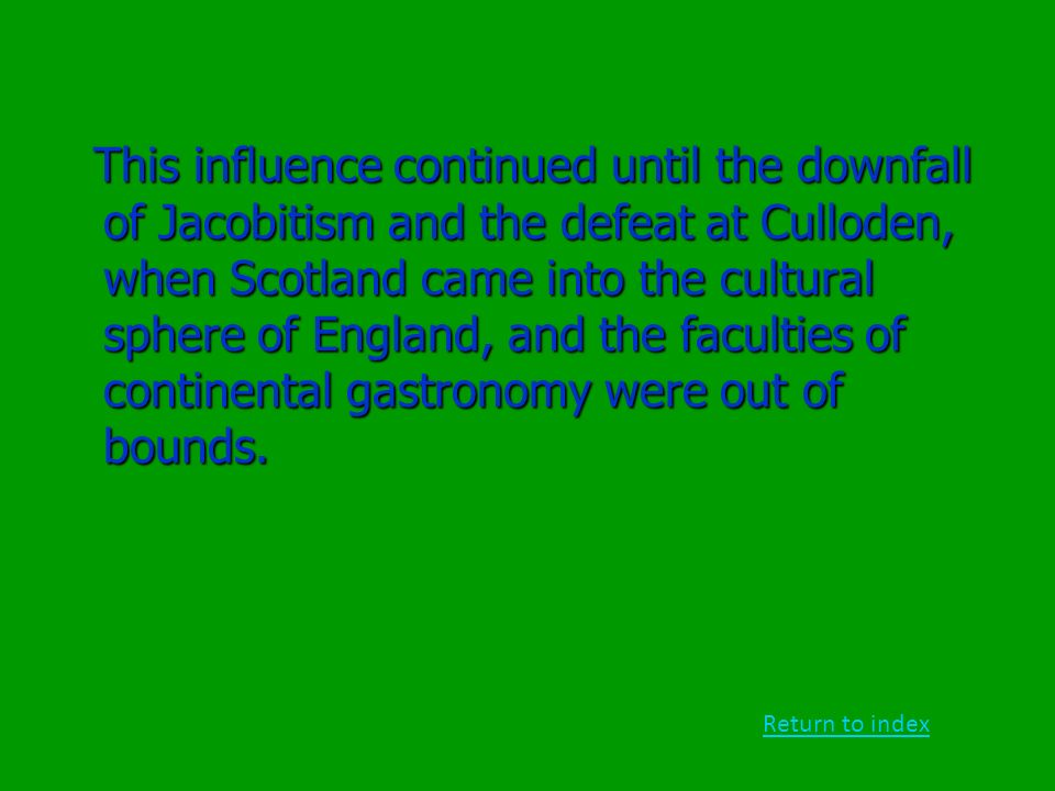 This influence continued until the downfall of Jacobitism and the defeat at Culloden, when Scotland came into the cultural sphere of England, and the faculties of continental gastronomy were out of bounds.