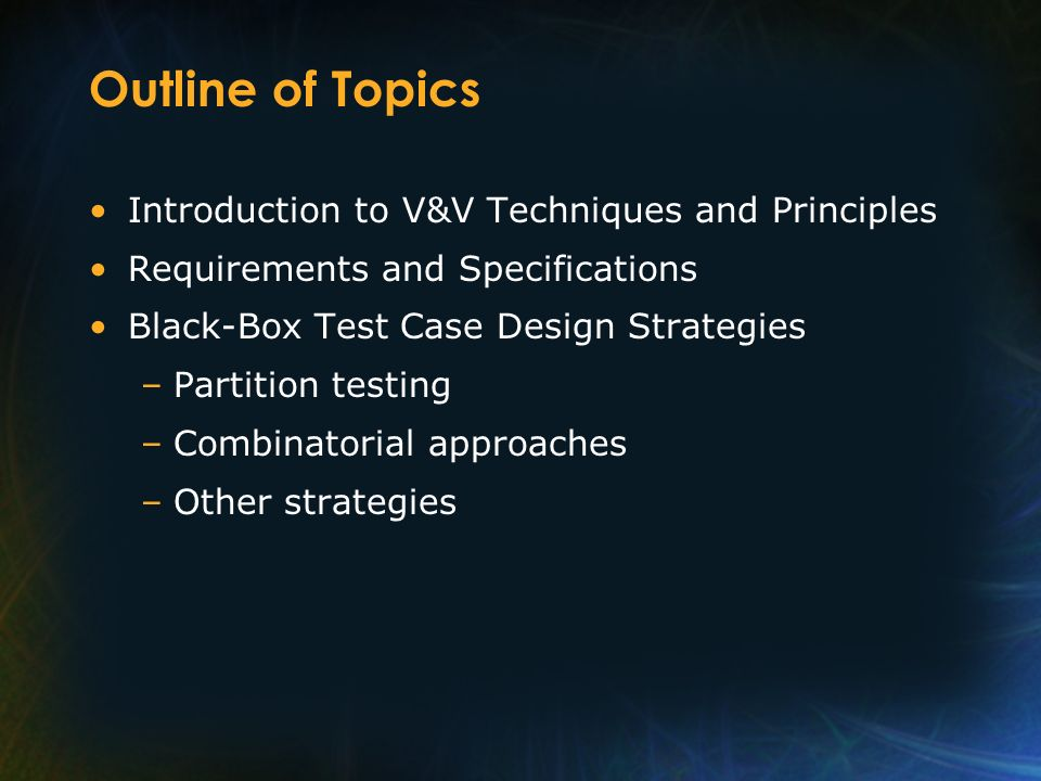 Outline of Topics Introduction to V&V Techniques and Principles
