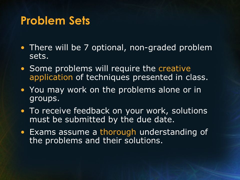 Problem Sets There will be 7 optional, non-graded problem sets.