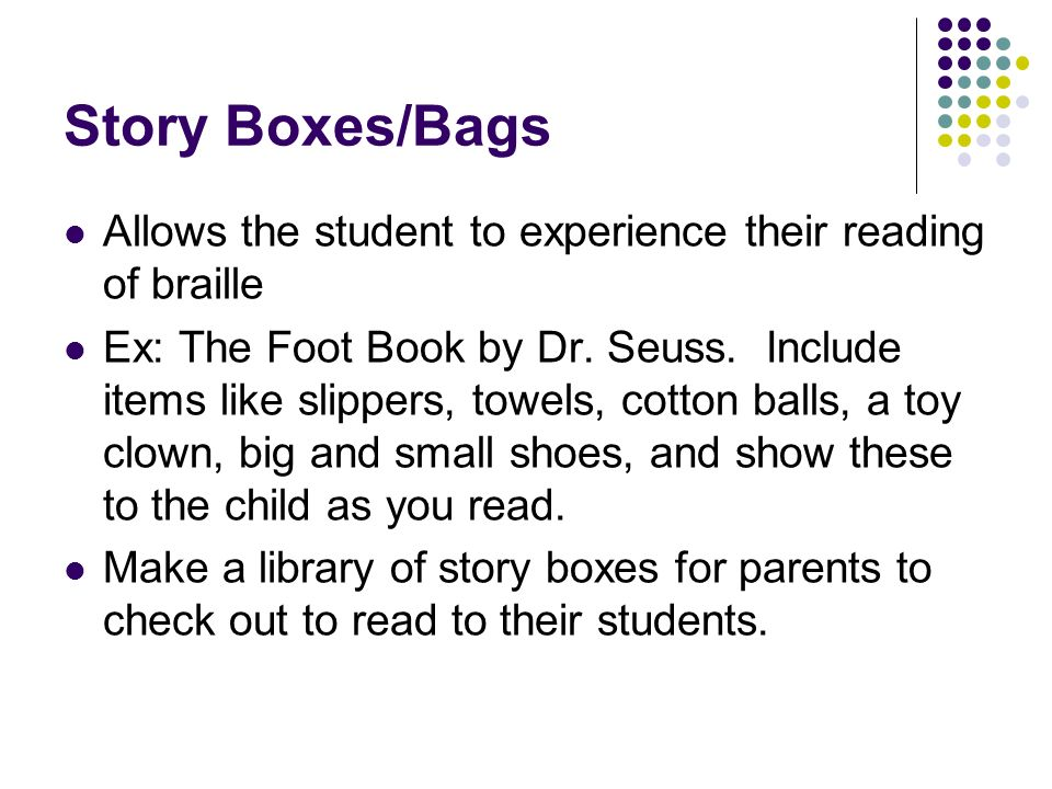 Story Boxes/Bags Allows the student to experience their reading of braille.