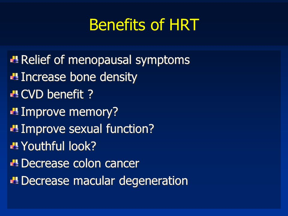 Benefits of HRT Relief of menopausal symptoms Increase bone density