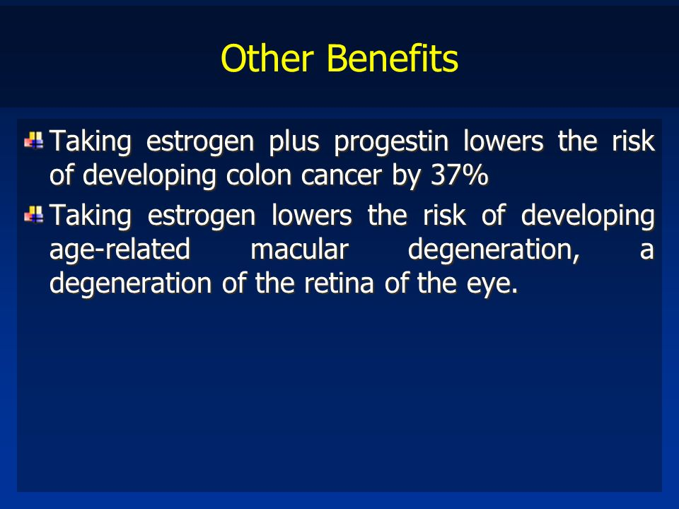 Other Benefits Taking estrogen plus progestin lowers the risk of developing colon cancer by 37%
