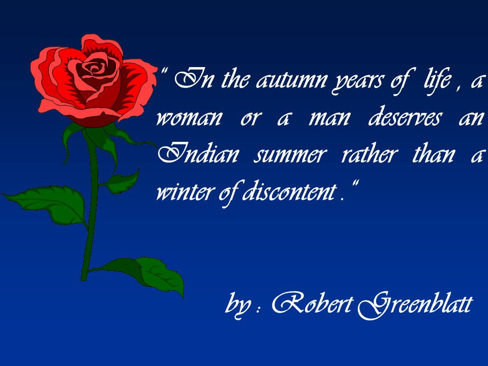 In the autumn years of life , a woman or a man deserves an Indian summer rather than a winter of discontent .