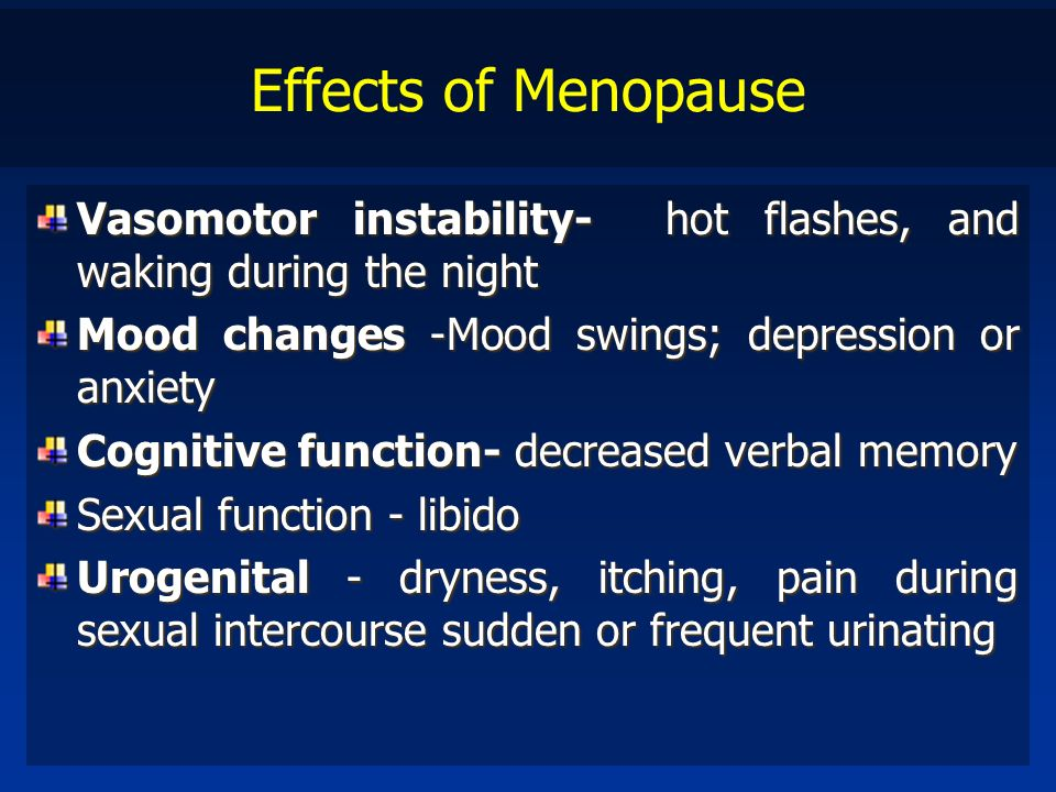 Effects of Menopause Vasomotor instability- hot flashes, and waking during the night. Mood changes -Mood swings; depression or anxiety.