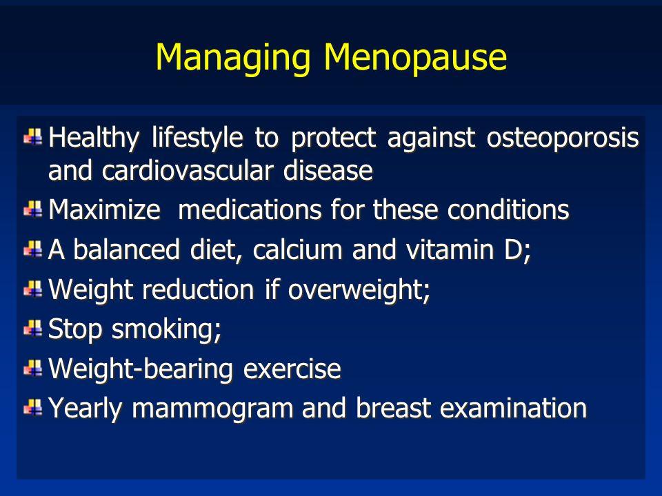 Managing Menopause Healthy lifestyle to protect against osteoporosis and cardiovascular disease. Maximize medications for these conditions.