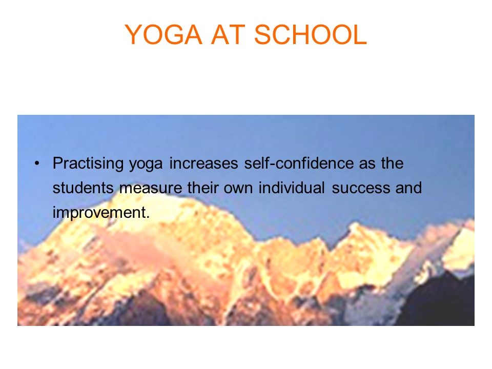 YOGA AT SCHOOL Practising yoga increases self-confidence as the students measure their own individual success and improvement.