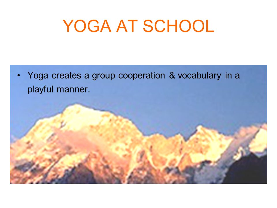 YOGA AT SCHOOL Yoga creates a group cooperation & vocabulary in a playful manner.