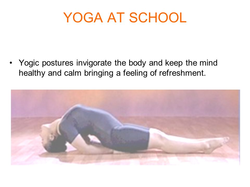 YOGA AT SCHOOL Yogic postures invigorate the body and keep the mind healthy and calm bringing a feeling of refreshment.