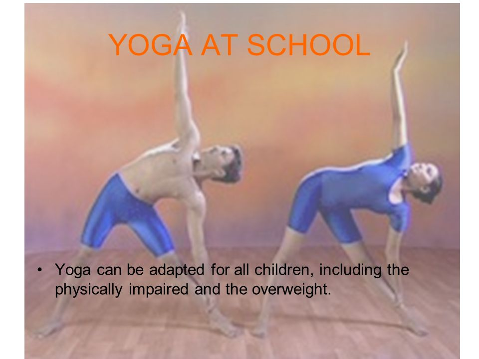 YOGA AT SCHOOL Yoga can be adapted for all children, including the physically impaired and the overweight.