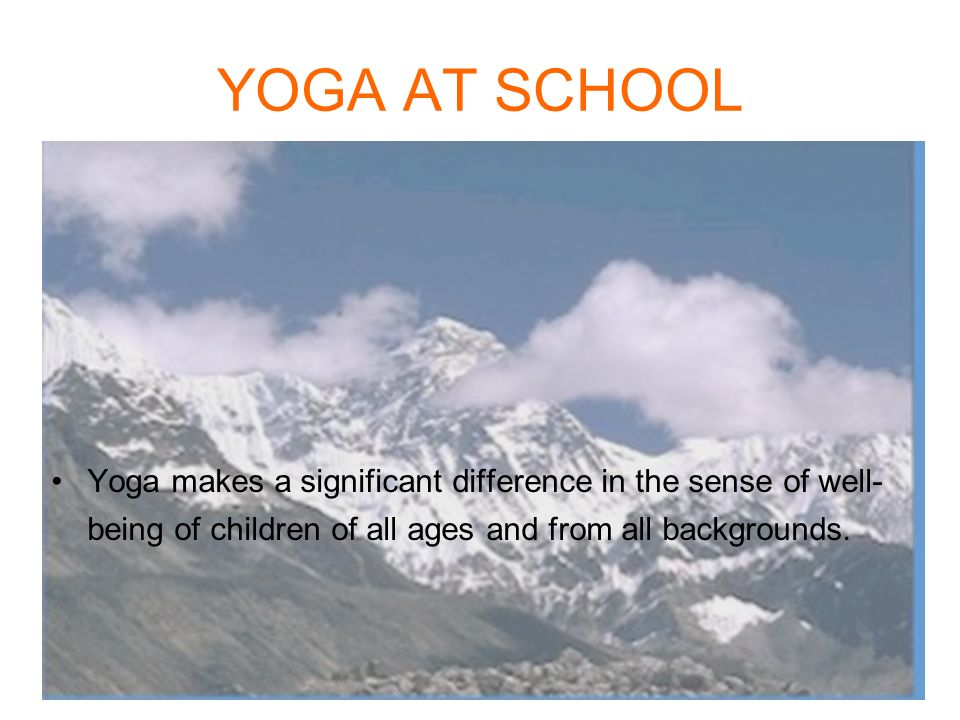 YOGA AT SCHOOL Yoga makes a significant difference in the sense of well-being of children of all ages and from all backgrounds.